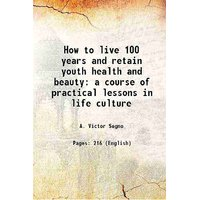 How to live 100 years and retain youth health and beauty a course of practical lessons in life culture