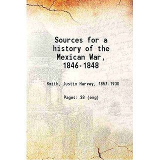 Sources for a history of the Mexican War, 1846-1848 1916
