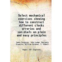 Select mechanical exercises shewing how to construct different clocks orreries and sun-dials on plain and easy principles 1773 [Hardcover]