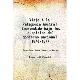 Viaje  la Patagonia Austral: Emprendido bajo los auspicios del gobierno nacional, 1876-1877 1879