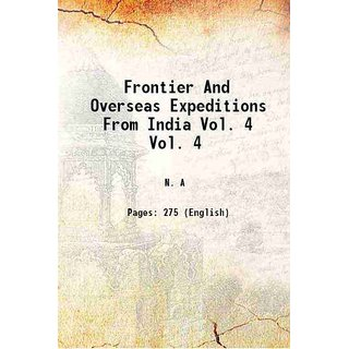 Frontier And Overseas Expeditions From India Volume Vol. 4 1907